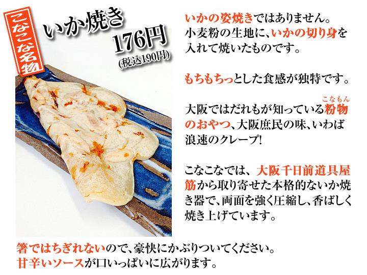 いかの姿焼きではありません。小麦粉の生地に、いかの切り身を入れて焼いたものです。もちもちっとした食感が独特です。大阪ではだれもが知っている粉物のおやつ、大阪庶民の味、いわば浪速のクレープ!こなこなでは、大阪千日前道具屋筋から取り寄せた本格的ないか焼き器で、両面を強く圧縮し、香ばしく焼き上げています。箸ではちぎれないので、豪快にかぶりついてください。甘辛いソースが口いっぱいに広がります。